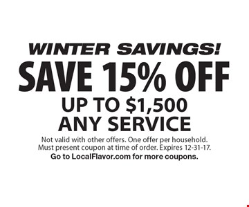 WINTER SAVINGS! SAVE 15% OFF UP TO $1,500 ANY SERVICE. Not valid with other offers. One offer per household. Must present coupon at time of order. Expires 12-31-17. Go to LocalFlavor.com for more coupons.