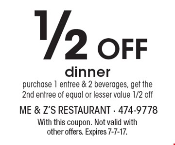 1/2 Off dinner purchase 1 entree & 2 beverages, get the 2nd entree of equal or lesser value 1/2 off. With this coupon. Not valid with other offers. Expires 7-7-17.