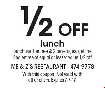 1/2 Off lunch purchase 1 entree & 2 beverages, get the 2nd entree of equal or lesser value 1/2 off. With this coupon. Not valid with other offers. Expires 7-7-17.