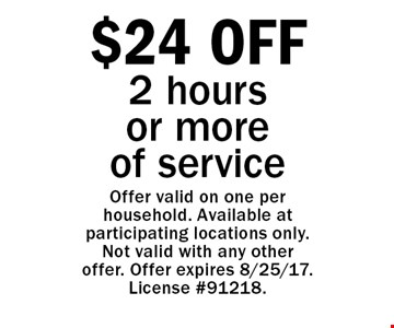 $24 OFF 2 hours or more of service. Offer valid on one per household. Available at participating locations only. Not valid with any other offer. Offer expires 8/25/17. License #91218.