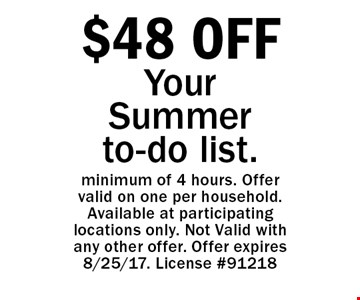 $48 OFF Your Summer to-do list. minimum of 4 hours. Offer valid on one per household. Available at participating locations only. Not Valid with any other offer. Offer expires 8/25/17. License #91218