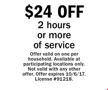 $24 OFF 2 hours or more of service. Offer valid on one per household. Available at participating locations only. Not valid with any other offer. Offer expires 10/6/17. License #91218.