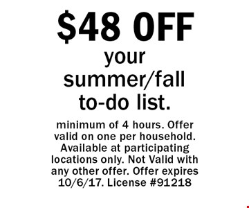 $48 OFF your summer/fall to-do list. Minimum of 4 hours. Offer valid on one per household. Available at participating locations only. Not Valid with any other offer. Offer expires 10/6/17. License #91218