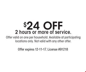 $24 Off 2 hours or more of service. Offer valid on one per household. Available at participating locations only. Not valid with any other offer. . Offer expires 12-11-17. License #91218