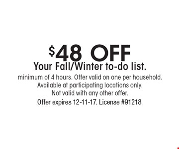 $48 Off Your Fall/Winter to-do list. minimum of 4 hours. Offer valid on one per household. Available at participating locations only. Not valid with any other offer. Offer expires 12-11-17. License #91218