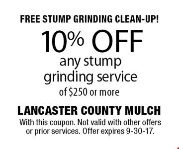 FREE STUMP GRINDING CLEAN-UP! 10% OFF any stump grinding service of $250 or more. With this coupon. Not valid with other offers or prior services. Offer expires 9-30-17.