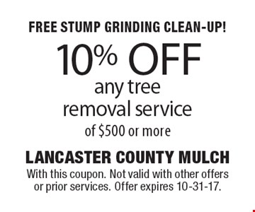 FREE STUMP GRINDING CLEAN-UP! 10% OFF any tree removal service of $500 or more. With this coupon. Not valid with other offers or prior services. Offer expires 10-31-17.