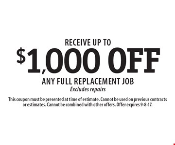 Receive up to $1,000 OFF any full replacement job Excludes repairs. This coupon must be presented at time of estimate. Cannot be used on previous contracts or estimates. Cannot be combined with other offers. Offer expires 9-8-17.