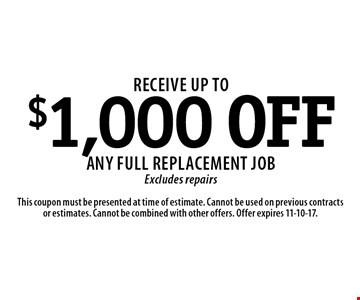 Receive up to $1,000 OFF any full replacement job. Excludes repairs. This coupon must be presented at time of estimate. Cannot be used on previous contracts or estimates. Cannot be combined with other offers. Offer expires 11-10-17.