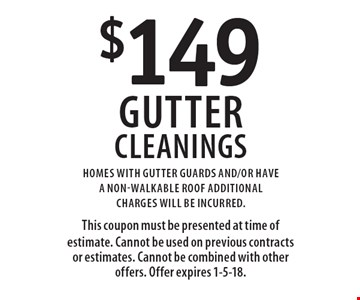 $149 Gutter Cleanings Homes with gutter guards and/or have a non-walkable roof additional charges will be incurred. This coupon must be presented at time of estimate. Cannot be used on previous contracts or estimates. Cannot be combined with other offers. Offer expires 1-5-18.