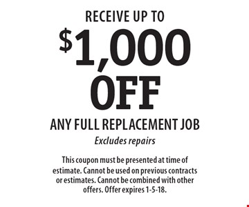 Up to $1,000 Off Any Full Replacement Job. Excludes repairs. This coupon must be presented at time of estimate. Cannot be used on previous contracts or estimates. Cannot be combined with other offers. Offer expires 1-5-18.