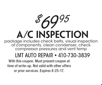 $69.95 A/C Inspection package. Includes check belts, visual inspection of components, clean condenser, check compressor pressures and vent temp. With this coupon. Must present coupon at time of write-up. Not valid with other offers or prior services. Expires 8-25-17.