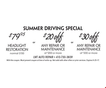 Summer Driving Special $79.95 headlight restoration, normal $150 OR $20 off any repair or maintenance of $200 or more OR $30 off any repair or maintenance of $300 or more. With this coupon. Must present coupon at time of write-up. Not valid with other offers or prior services. Expires 8-25-17.