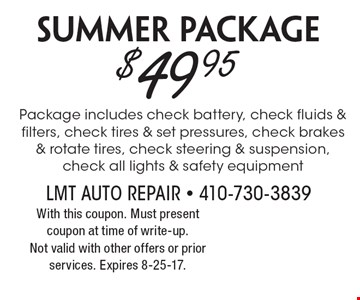 $49.95 Summer Package Package includes check battery, check fluids & filters, check tires & set pressures, check brakes & rotate tires, check steering & suspension, check all lights & safety equipment. With this coupon. Must present coupon at time of write-up.Not valid with other offers or prior services. Expires 8-25-17.