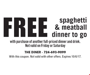 FREE spaghetti & meatball dinner to go with purchase of another full-priced dinner and drink. Not valid on Friday or Saturday. With this coupon. Not valid with other offers. Expires 10/6/17.