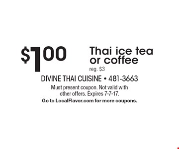 $1.00 Thai ice tea or coffee, reg. $3. Must present coupon. Not valid with other offers. Expires 7-7-17. Go to LocalFlavor.com for more coupons.