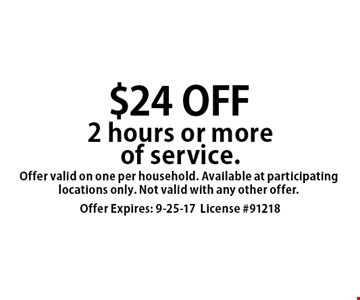 $24 OFF 2 hours or more of service. Offer valid on one per household. Available at participating locations only. Not valid with any other offer. Offer Expires: 9-25-17. License #91218