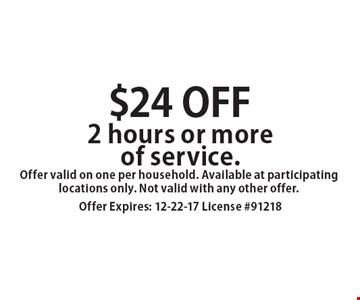 $24 off 2 hours or more of service. Offer valid on one per household. Available at participating locations only. Not valid with any other offer. Offer Expires: 12-22-17 License #91218