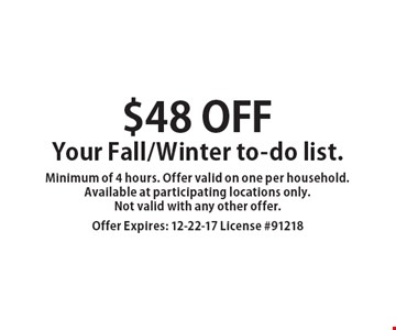 $48 off Your Fall/Winter to-do list. Minimum of 4 hours. Offer valid on one per household. Available at participating locations only. Not valid with any other offer. Offer Expires: 12-22-17 License #91218