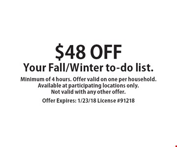 $48 off Your Fall/Winter to-do list. Minimum of 4 hours. Offer valid on one per household. Available at participating locations only. Not valid with any other offer. Offer Expires: 1/23/18 License #91218
