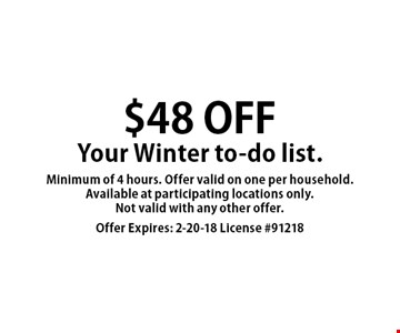 $48 off Your Winter to-do list. Minimum of 4 hours. Offer valid on one per household. Available at participating locations only. Not valid with any other offer. Offer Expires: 2-20-18 License #91218
