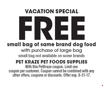 Vacation Special - Free small bag of same brand dog food with purchase of large bag small bag not available on some brands. With this PetKraze coupon. Limit one coupon per customer. Coupon cannot be combined with any other offers, coupons or discounts. Offer exp. 8-31-17.