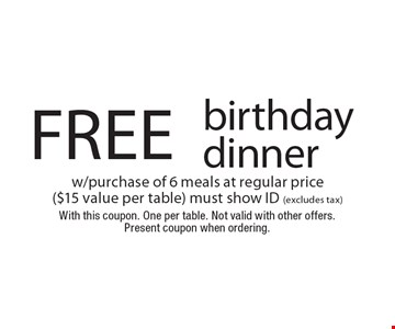 Free birthday dinner w/purchase of 6 meals at regular price ($15 value per table) must show ID (excludes tax). With this coupon. One per table. Not valid with other offers. Present coupon when ordering.