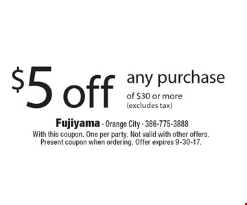 $5 off any purchase of $30 or more (excludes tax). With this coupon. One per party. Not valid with other offers. Present coupon when ordering. Offer expires 9-30-17.