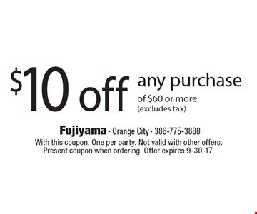 $10 off any purchase of $60 or more (excludes tax). With this coupon. One per party. Not valid with other offers. Present coupon when ordering. Offer expires 9-30-17.