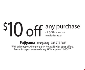 $10 off any purchase of $60 or more (excludes tax). With this coupon. One per party. Not valid with other offers. Present coupon when ordering. Offer expires 11-10-17.