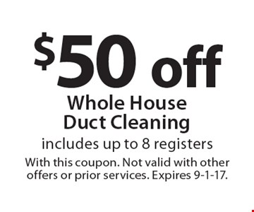 $50 off Whole House Duct Cleaning includes up to 8 registers. With this coupon. Not valid with other offers or prior services. Expires 9-1-17.