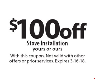 $100 off stove installation yours or ours. With this coupon. Not valid with other offers or prior services. Expires 3-16-18.