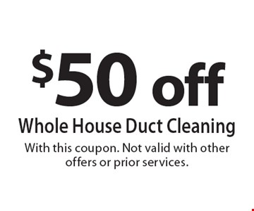 $50 off whole house duct cleaning. With this coupon. Not valid with other offers or prior services.