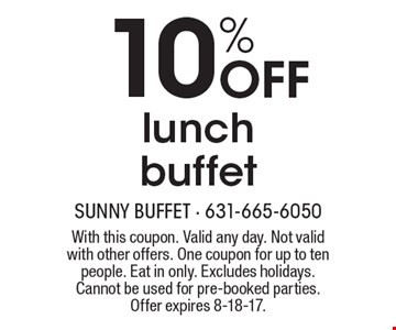 10% OFF lunch buffet. With this coupon. Valid any day. Not valid with other offers. One coupon for up to ten people. Eat in only. Excludes holidays. Cannot be used for pre-booked parties. Offer expires 8-18-17.
