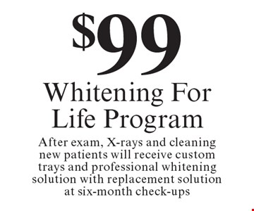$99 Whitening For Life Program. After exam, X-rays and cleaning new patients will receive custom trays and professional whitening solution with replacement solution at six-month check-ups. Offers expire in 4 weeks. Cannot be combined with any other discount. Reduced fee plan, and/or promotional price offering.
