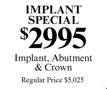 Implant Special $2995 Implant, Abutment & Crown Regular Price $5,025. Offers expire in 4 weeks. Cannot be combined with any other discount. Reduced fee plan, and/or promotional price offering.