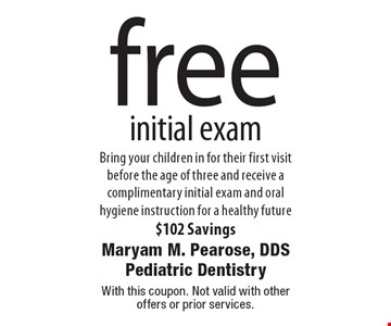 free initial exam. Bring your children in for their first visit before the age of three and receive a complimentary initial exam and oral hygiene instruction for a healthy future $102 Savings. With this coupon. Not valid with other offers or prior services.