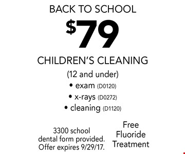 back to school $79 Children's Cleaning (12 and under) - exam (D0120) - x-rays (D0272) - cleaning (D1120) Free Fluoride Treatment. 3300 school dental form provided. Offer expires 9/29/17.