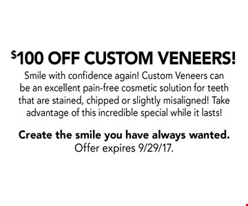 $100 Off Custom Veneers! Smile with confidence again! Custom Veneers can be an excellent pain-free cosmetic solution for teeth that are stained, chipped or slightly misaligned! Take advantage of this incredible special while it lasts!. Create the smile you have always wanted.Offer expires 9/29/17.