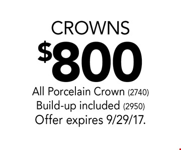 $800 crowns. All Porcelain Crown (2740) Build-up included (2950) Offer expires 9/29/17.