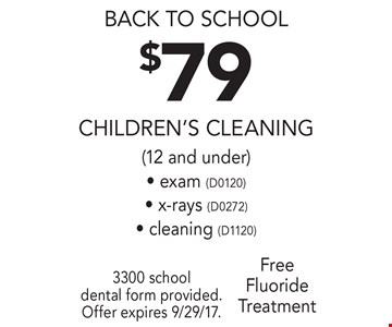 Back to school. $79 children's cleaning (12 and under)- exam (D0120)- x-rays (D0272)- cleaning (D1120) free fluoride treatment. 3300 school dental form provided. Offer expires 9/29/17.