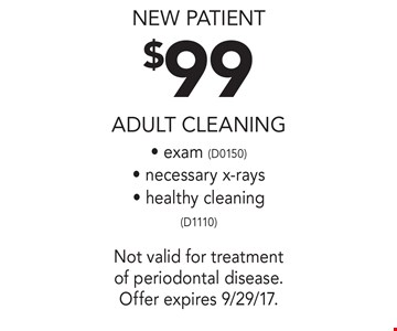 new patient $99 adult Cleaning - exam (D0150)- necessary x-rays- healthy cleaning(D1110). Not valid for treatment of periodontal disease. Offer expires 9/29/17.