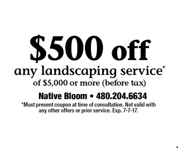 $500 off any landscaping service*of $5,000 or more (before tax). *Must present coupon at time of consultation. Not valid with any other offers or prior service. Exp. 7-7-17.