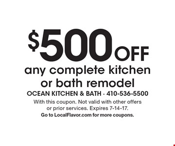 $500 Off any complete kitchen or bath remodel. With this coupon. Not valid with other offers or prior services. Expires 7-14-17. Go to LocalFlavor.com for more coupons.