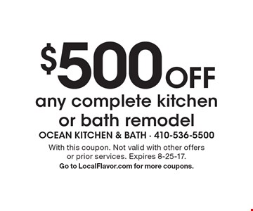$500 Off any complete kitchen or bath remodel. With this coupon. Not valid with other offers or prior services. Expires 8-25-17. Go to LocalFlavor.com for more coupons.