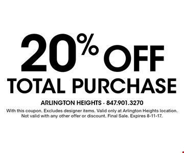 20% off total purchase. With this coupon. Excludes designer items. Valid only at Arlington Heights location. Not valid with any other offer or discount. Final Sale. Expires 8-11-17.