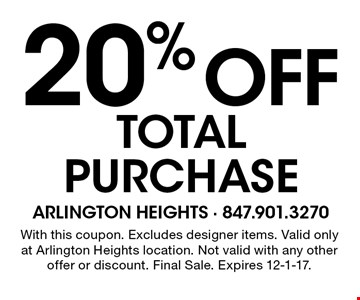 20% off total purchase. With this coupon. Excludes designer items. Valid only at Arlington Heights location. Not valid with any other offer or discount. Final Sale. Expires 12-1-17.