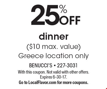 25% Off dinner ($10 max. value) Greece location only. With this coupon. Not valid with other offers. Expires 6-30-17. Go to LocalFlavor.com for more coupons.