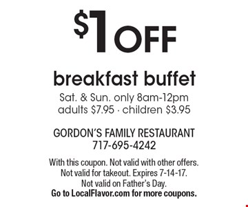 $1 OFF breakfast buffet Sat. & Sun. only 8am-12pm, adults $7.95 - children $3.95. With this coupon. Not valid with other offers. Not valid for takeout. Expires 7-14-17. Not valid on Father's Day. Go to LocalFlavor.com for more coupons.