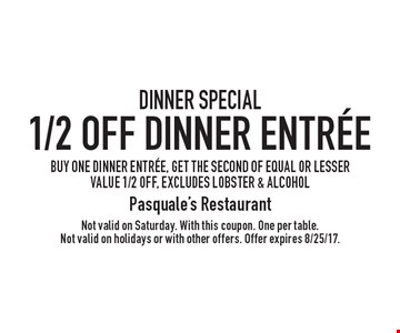 Dinner Special 1/2 Off Dinner Entree buy one dinner entree, get the second of equal or lesser value 1/2 off, excludes lobster & alcohol. Not valid on Saturday. With this coupon. One per table. Not valid on holidays or with other offers. Offer expires 8/25/17.
